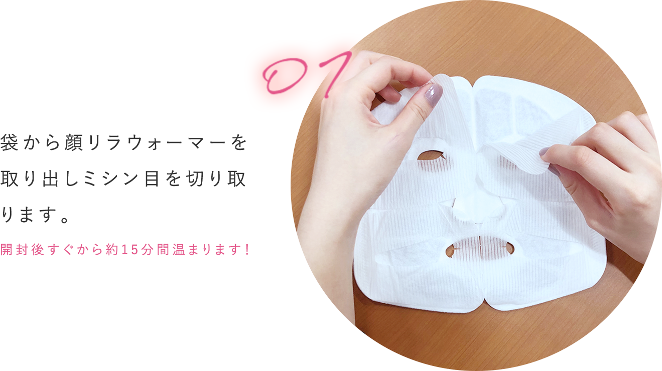 袋から顔リラウォーマーを取り出しミシン目を切り取ります。開封後すぐから約15分間温まります!